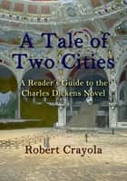 A Tale of Two Cities: A Reader's Guide to the Charles Dickens Novel ebook by Robert Crayola