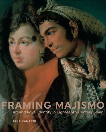 Framing Majismo - Art and Royal Identity in Eighteenth-Century Spain ebook by Tara Zanardi