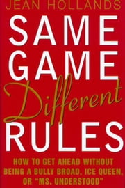 "Same Game, Different Rules: How to Get Ahead Without Being a Bully Broad, Ice Queen, or ""Ms. Understood"" ebook by Hollands, Jean"