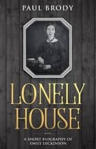 The Lonely House - A Short Biography of Emily Dickinson ebook by Paul Brody, LifeCaps