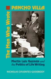 The Man Who Wrote Pancho Villa - Martin Luis Guzman and the Politics of Life Writing ebook by Nicholas Cifuentes-Goodbody