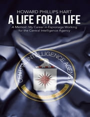 A Life for a Life: A Memoir: My Career in Espionage Working for the Central Intelligence Agency ebook by Howard Phillips Hart