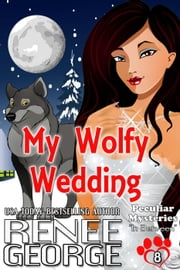 My Wolfy Wedding - Peculiar Mysteries, #8 ebook by Renee George