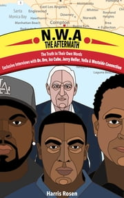 N.W.A: The Aftermath - Exclusive interviews with Dr. Dre, Ice Cube, Jerry Heller, Yella & Westside Connection ebook by Harris Rosen