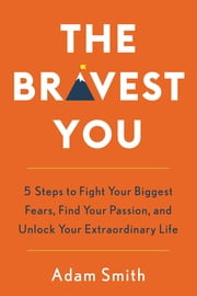 The Bravest You - Five Steps to Fight Your Biggest Fears, Find Your Passion, and Unlock Your Extraordinary Life ebook by Adam Smith