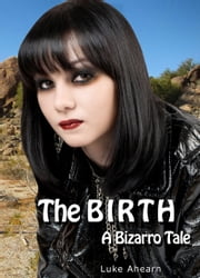 The Birth, A Bizarro Tale ebook by Luke Ahearn