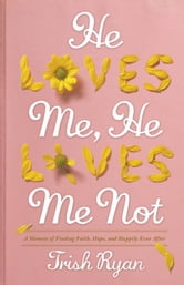 He Loves Me, He Loves Me Not: A Memoir of Finding Faith, Hope, and Happily Ever After - A Memoir of Finding Faith, Hope, and Happily Ever After ebook by Trish Ryan