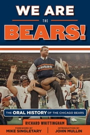 We Are the Bears! - The Oral History of the Chicago Bears ebook by Richard Whittingham,Mike Singletary,John Mullin