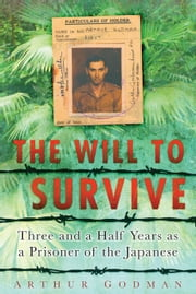 The Will To Survive - Three and a Half Years as a Prisoner of the Japanese ebook by Arthur Godman