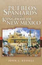 Pueblos, Spaniards, and the Kingdom of New Mexico ebook by John L. Kessell