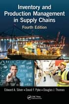 Inventory and Production Management in Supply Chains, Fourth Edition ebook by Edward A. Silver, David F. Pyke, Douglas J. Thomas