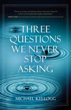 Three Questions We Never Stop Asking ebook by Michael Kellogg