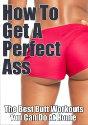 Butt Exercises for a Perfect Ass - The Best Butt Workouts You Can Do At Home ebook by S L Gowland-Smith