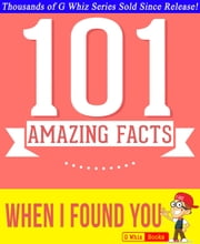 When I Found You - 101 Amazing Facts You Didn't Know - GWhizBooks.com ebook by G Whiz