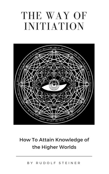 The Way of Initiation or, How to Attain Knowledge of the Higher Worlds ebook by Rudolf Steiner