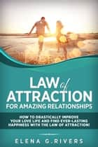 Law of Attraction for Amazing Relationships: How to Drastically Improve Your Love Life and Find Ever-Lasting Happiness with the Law of Attraction! - Law of Attraction, #3 ebook by Elena G.Rivers