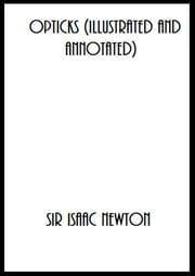 Opticks (Illustrated and Annotated) ebook by Sir Isaac Newton