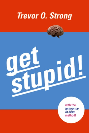 Get Stupid! - With the Ignorance is Bliss Method! ebook by Trevor O. Strong