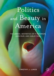 Politics and Beauty in America - The Liberal Aesthetics of P.T. Barnum, John Muir, and Harley Earl ebook by Timothy J. Lukes