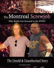 Inside The Montreal Screw Job: Who Really Got Screwed in the WWE? ebook by Charles Taylor
