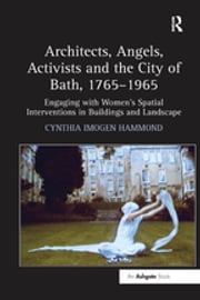 """Architects, Angels, Activists and the City of Bath, 1765?965 "" - Engaging with Women's Spatial Interventions in Buildings and Landscape ebook by Cynthia Imogen Hammond"