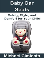 Baby Car Seats: Safety, Style, and Comfort for Your Child ebook by Michael Cimicata
