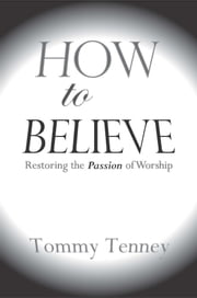 How to Believe - Restoring the Passion of Worship ebook by Tommy Tenney