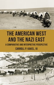 The American West and the Nazi East - A Comparative and Interpretive Perspective ebook by Dr Carroll P. Kakel III