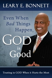 Even When Bad Things Happen, God is Good - Trusting in God When it Hurts the Most ebook by Leary Bonnett