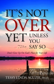 It's Not Over Yet, Unless You Say So - Don't give up on God's plan for your life ebook by Tessy Linda Aguzie