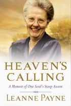Heaven's Calling - A Memoir of One Soul's Steep Ascent ebook by Leanne Payne