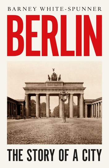 Berlin - The Story of a City ebook by Barney White-Spunner