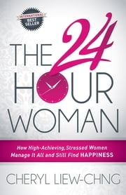 The 24-Hour Woman - How High Achieving, Stressed Women Manage It All and Still Find Happiness ebook by Cheryl Liew-Chng