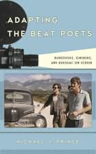 Adapting the Beat Poets - Burroughs, Ginsberg, and Kerouac on Screen ebook by Michael J. Prince