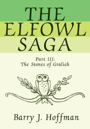 The Elfowl Saga - Part III:<Br>The Stones of Gralich ebook by Barry J. Hoffman