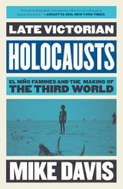 Late Victorian Holocausts - El Nino Famines and the Making of the Third World ebook by Mike Davis