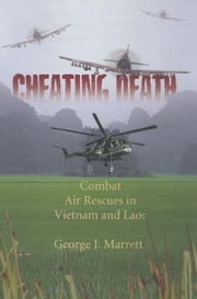 Cheating Death - Combat Rescues in Vietnam and Laos ebook by George Marrett