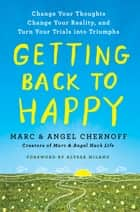 Getting Back to Happy - Change Your Thoughts, Change Your Reality, and Turn Your Trials into Triumphs ebook by Marc Chernoff, Alyssa Milano, Angel Chernoff