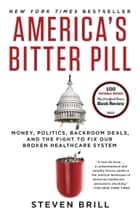 America's Bitter Pill - Money, Politics, Backroom Deals, and the Fight to Fix Our Broken Healthcare System ebook by Steven Brill
