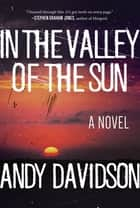 In the Valley of the Sun - A Novel ebook by Andy Davidson