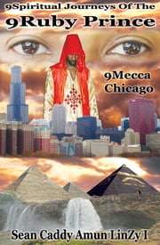 9Spiritual Journeys Of The 9Ruby Prince: 9Mecca Chicago ebook by Sean Caddy Amun LinZy I