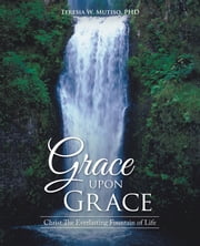 Grace Upon Grace - Christ the Everlasting Fountain of Life ebook by Teresia W. Mutiso, PhD