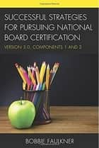 Successful Strategies for Pursuing National Board Certification - Version 3.0, Components 1 and 2 ebook by Bobbie Faulkner