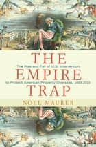 The Empire Trap - The Rise and Fall of U.S. Intervention to Protect American Property Overseas, 1893-2013 ebook by Noel Maurer