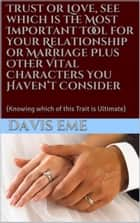 Trust or Love, see which is the Most Important Tool for Your Relationship or Marriage Plus Other Vital Characters You Haven't Consider (Knowing which of this Trait is Ultimate) ebook by Davis Eme