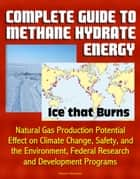 Complete Guide to Methane Hydrate Energy: Ice that Burns, Natural Gas Production Potential, Effect on Climate Change, Safety, and the Environment, Federal Research and Development Programs ebook by Progressive Management