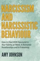Narcissism and Narcissistic Behaviour - How to Deal With Narcissist in Your Family, at Work, in Romantic Relationships and in Friendship ebook by Amy Johnson