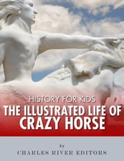 History for Kids: The Illustrated Life of Crazy Horse ebook by Charles River Editors