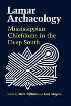 Lamar Archaeology - Mississippian Chiefdoms in the Deep South ebook by Mark Williams, Marvin T. Smith, David G. Anderson,...