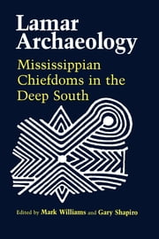 Lamar Archaeology - Mississippian Chiefdoms in the Deep South ebook by Mark Williams,Marvin T. Smith,David G. Anderson,Daniel T. Elliott,Frankie Snow,Charles Hudson,Richard Polhemus,Gary Shapiro,Chad O. Braley,James B. Langford,Roger C. Nance,John F. Scarry